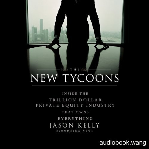 The New Tycoons Inside the Trillion Dollar Private Equity Industry That Owns Everything Unabridged (mp3音频+azw3+mobi+epub+pdf+txt+docx) 8hrs