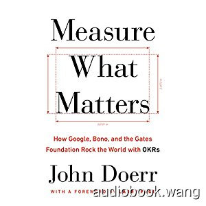 Measure What Matters: How Google, Bono, and the Gates Foundation Rock the World with OKRs - John Doerr Unabridged (mp3/m4b音频) 219.32 MBs