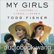 My Girls: A Lifetime With Carrie and Debbie - Todd Fisher Unabridged (mp3/m4b音频) 364.33 MBs